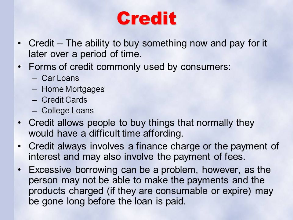 Credit Credit – The ability to buy something now and pay for it later over a period of time. Forms of credit commonly used by consumers: