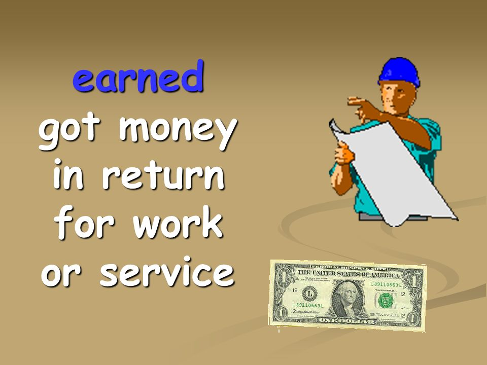 earned got money in return for work or service
