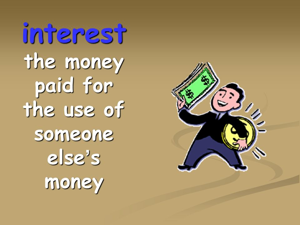 interest the money paid for the use of someone else's money