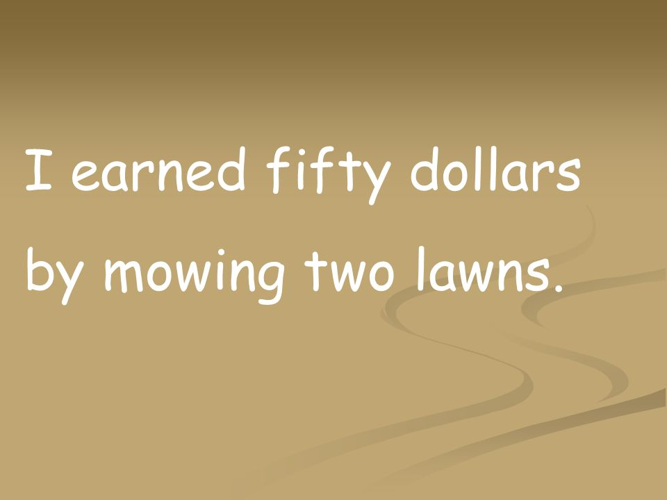 I earned fifty dollars by mowing two lawns.