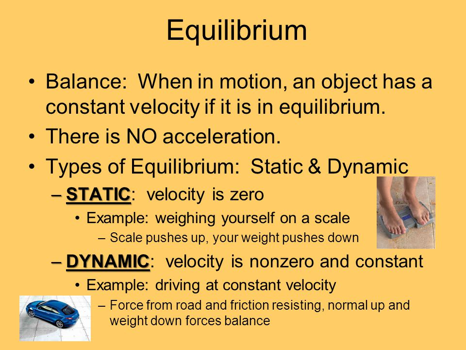 Equilibrium Balance: When in motion, an object has a constant velocity if it is in equilibrium. There is NO acceleration.