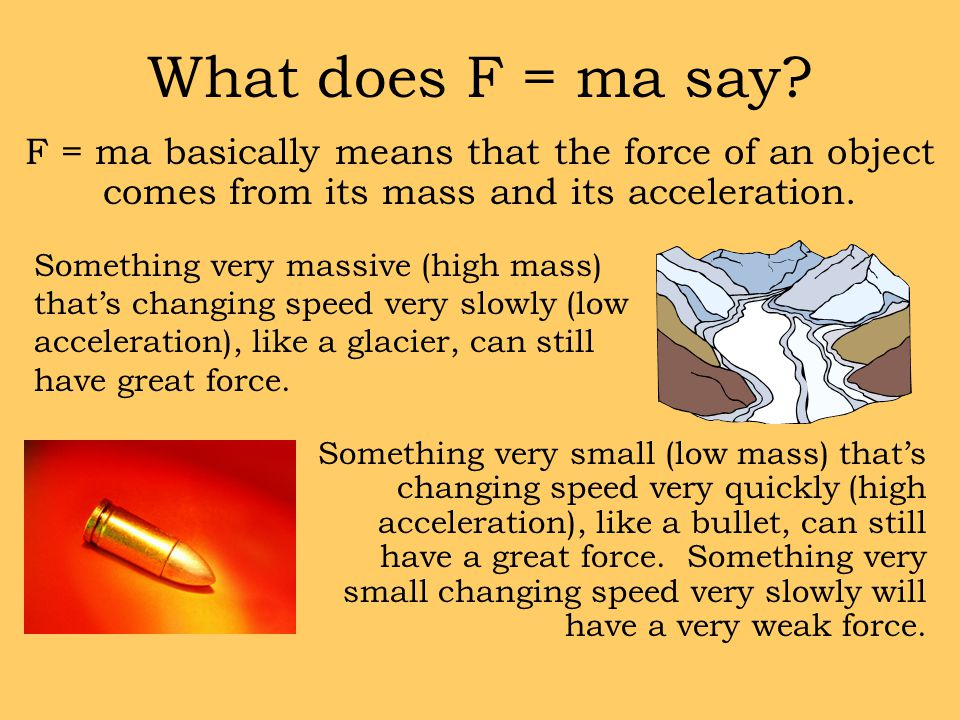 What does F = ma say F = ma basically means that the force of an object comes from its mass and its acceleration.