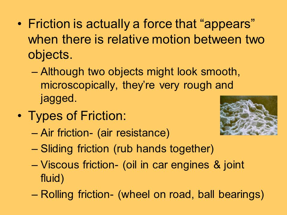 Friction is actually a force that appears when there is relative motion between two objects.