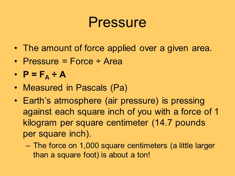 Pressure The amount of force applied over a given area.
