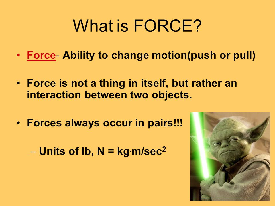 What is FORCE Force- Ability to change motion(push or pull)