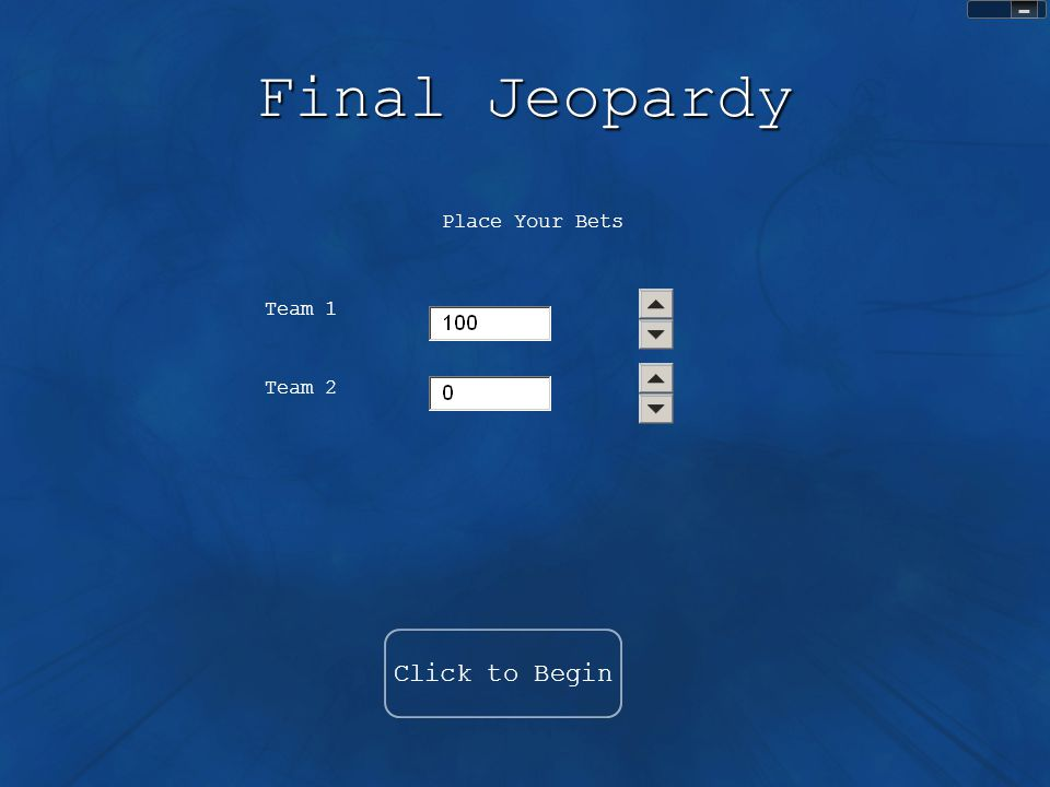 Sound Control Final Jeopardy Click to Begin Place Your Bets Team 1