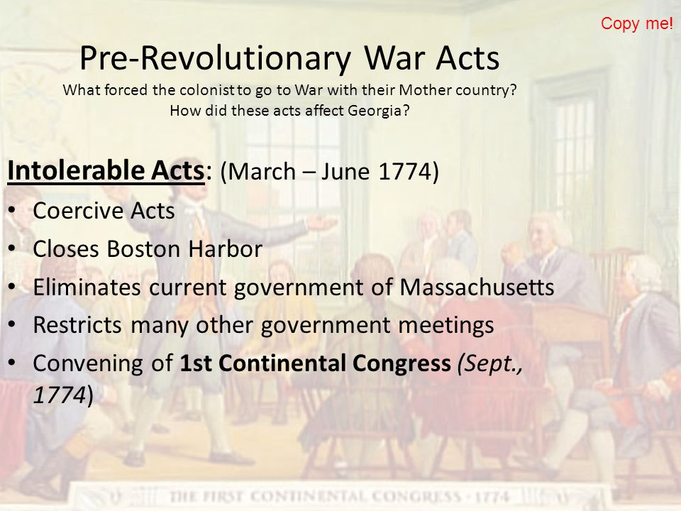 Copy me! Pre-Revolutionary War Acts What forced the colonist to go to War with their Mother country How did these acts affect Georgia