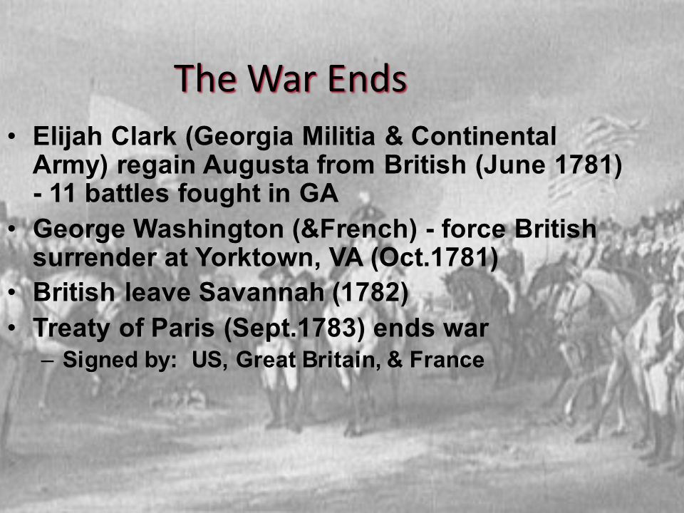 The War Ends Elijah Clark (Georgia Militia & Continental Army) regain Augusta from British (June 1781) - 11 battles fought in GA.