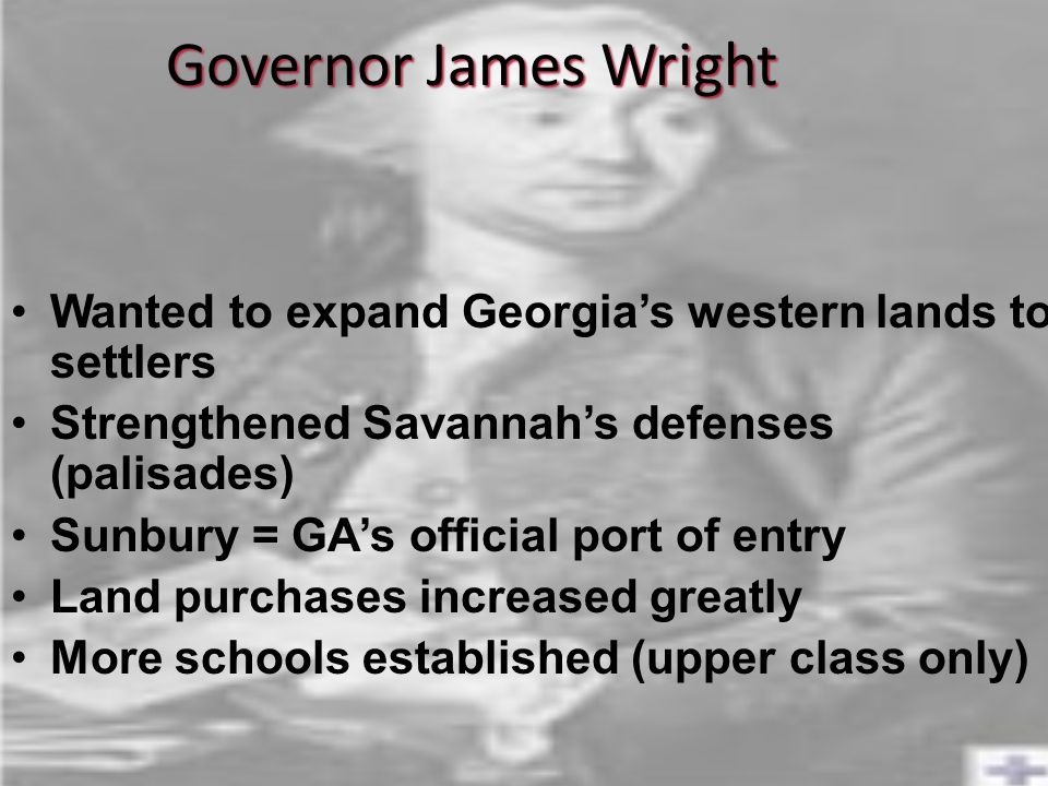 Governor James Wright Wanted to expand Georgia's western lands to settlers. Strengthened Savannah's defenses (palisades)