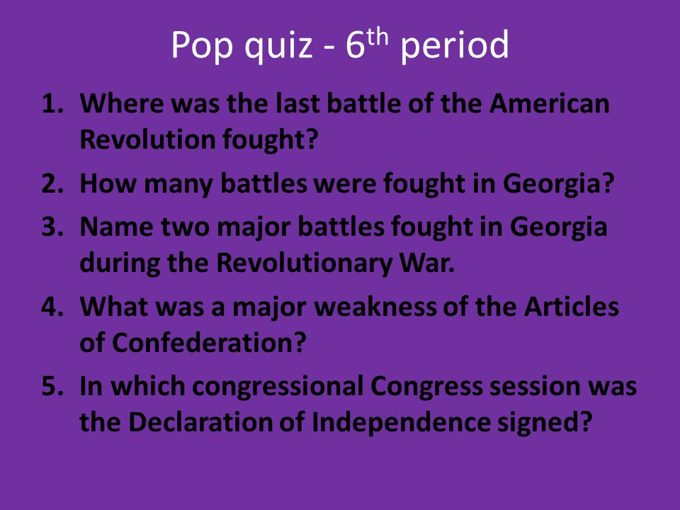 Pop quiz - 6th period Where was the last battle of the American Revolution fought How many battles were fought in Georgia