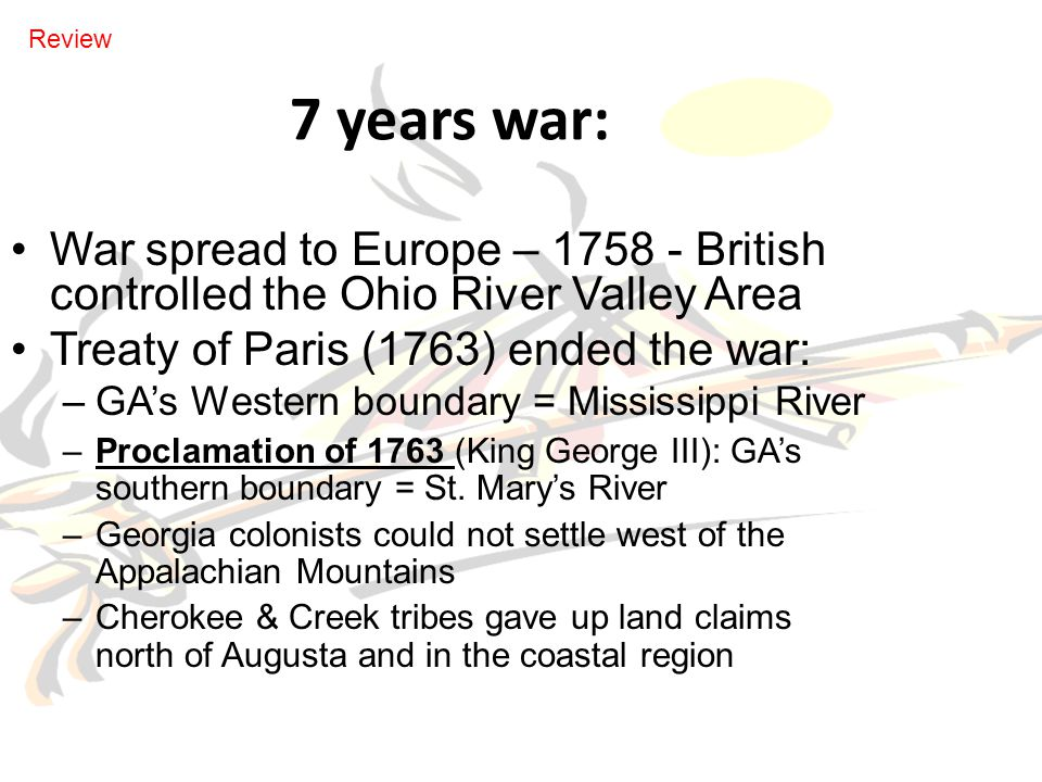 Review 7 years war: War spread to Europe – 1758 - British controlled the Ohio River Valley Area. Treaty of Paris (1763) ended the war: