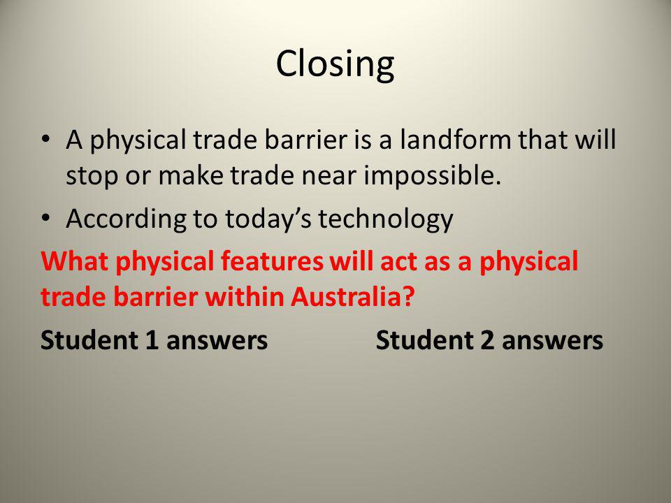 Closing A physical trade barrier is a landform that will stop or make trade near impossible. According to today's technology.