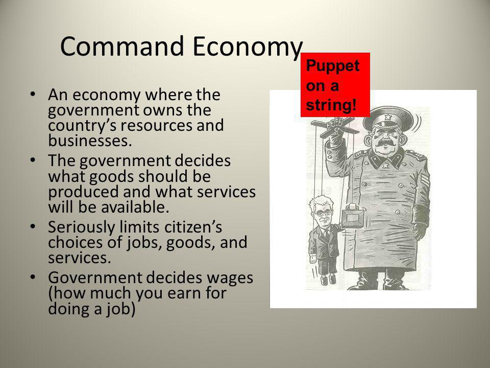 Command Economy Puppet on a string! An economy where the government owns the country's resources and businesses.