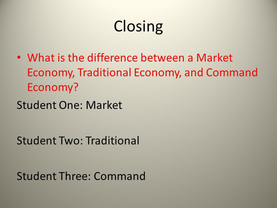 Closing What is the difference between a Market Economy, Traditional Economy, and Command Economy Student One: Market.