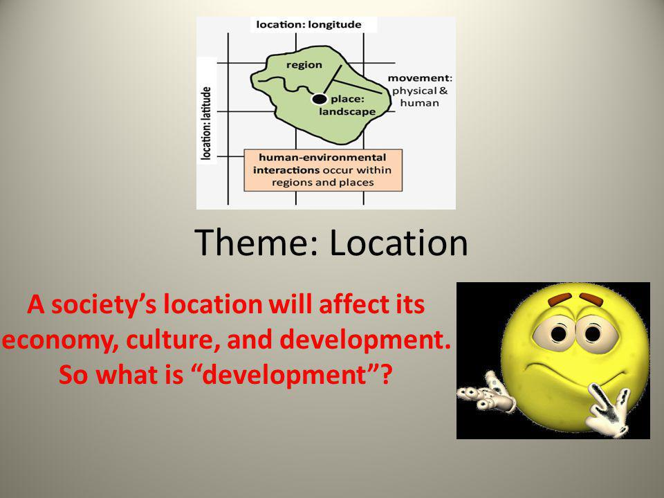 Theme: Location A society's location will affect its economy, culture, and development.