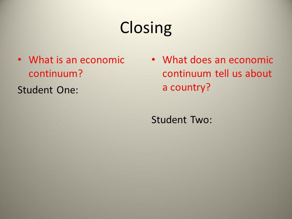 Closing What is an economic continuum Student One: