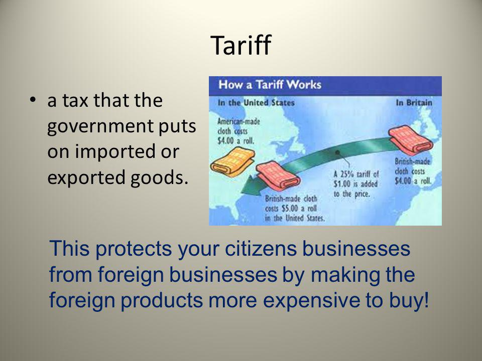 Tariff a tax that the government puts on imported or exported goods.