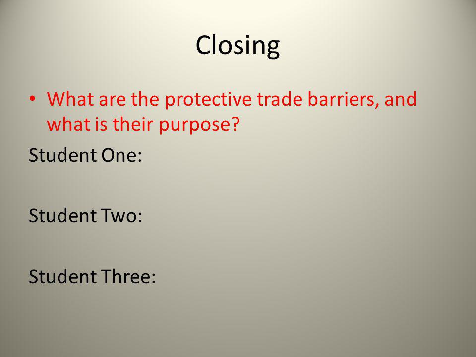Closing What are the protective trade barriers, and what is their purpose Student One: Student Two: