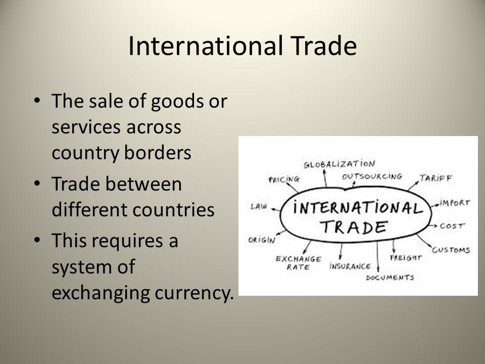 International Trade The sale of goods or services across country borders. Trade between different countries.