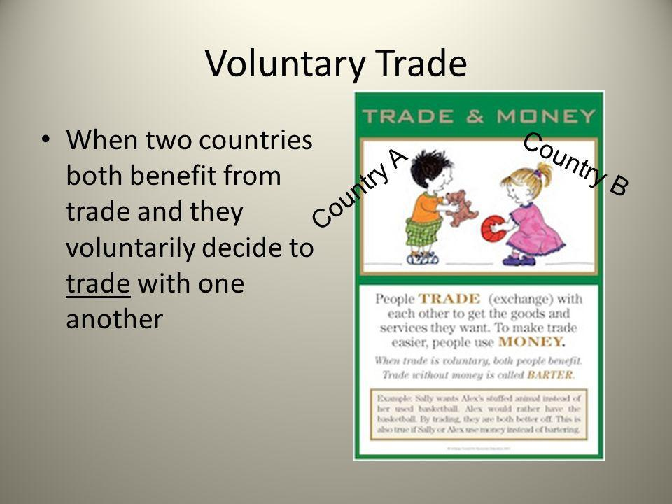 Voluntary Trade When two countries both benefit from trade and they voluntarily decide to trade with one another.
