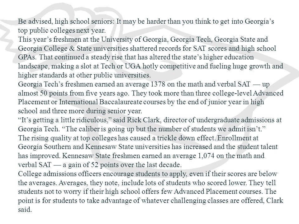 Be advised, high school seniors: It may be harder than you think to get into Georgia's top public colleges next year.