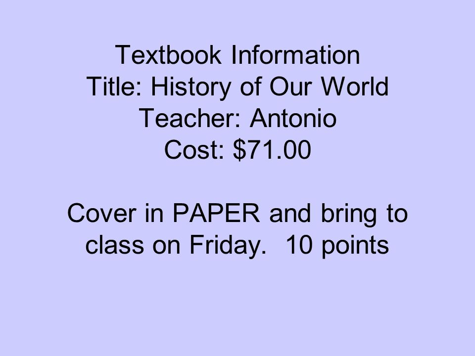 Textbook Information Title: History of Our World Teacher: Antonio Cost: $71.00 Cover in PAPER and bring to class on Friday.