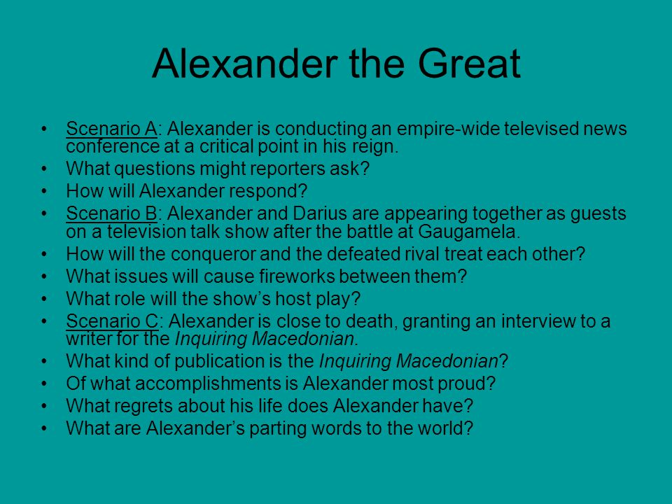 Alexander the Great Scenario A: Alexander is conducting an empire-wide televised news conference at a critical point in his reign.