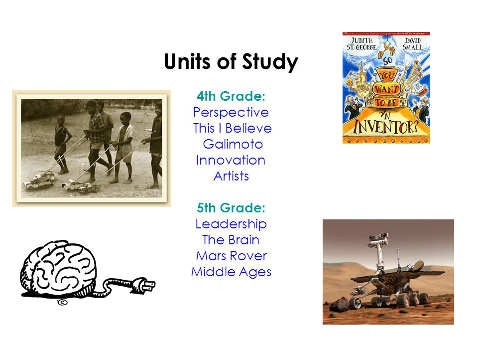 Units of Study 4th Grade: Perspective This I Believe Galimoto Innovation Artists 5th Grade: Leadership The Brain Mars Rover Middle Ages