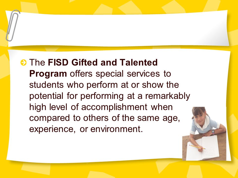 The FISD Gifted and Talented Program offers special services to students who perform at or show the potential for performing at a remarkably high level of accomplishment when compared to others of the same age, experience, or environment.