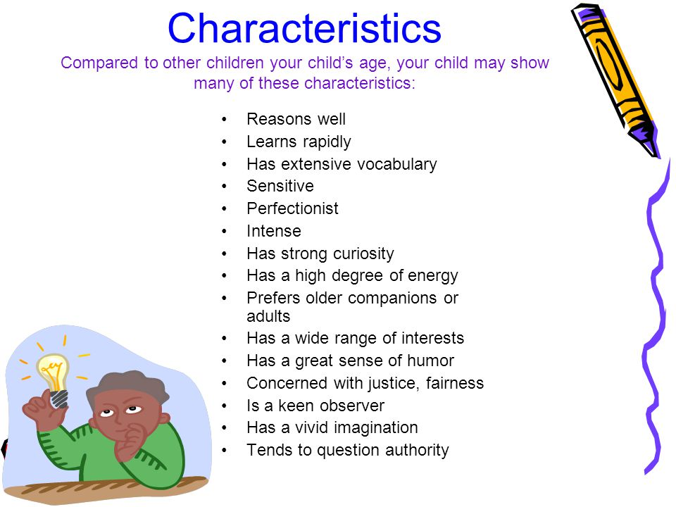 Characteristics Compared to other children your child's age, your child may show many of these characteristics: