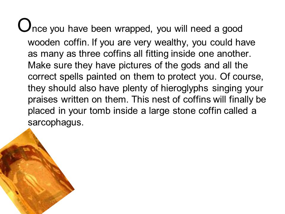 Once you have been wrapped, you will need a good wooden coffin