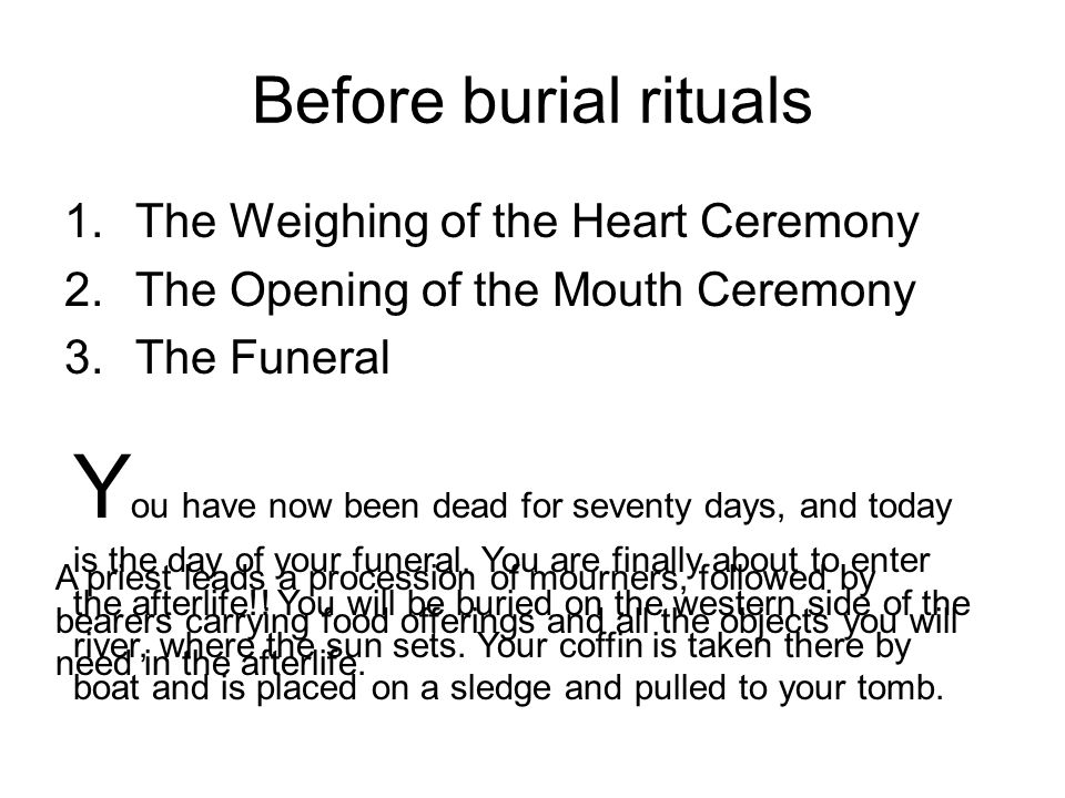 Before burial rituals The Weighing of the Heart Ceremony. The Opening of the Mouth Ceremony. The Funeral.