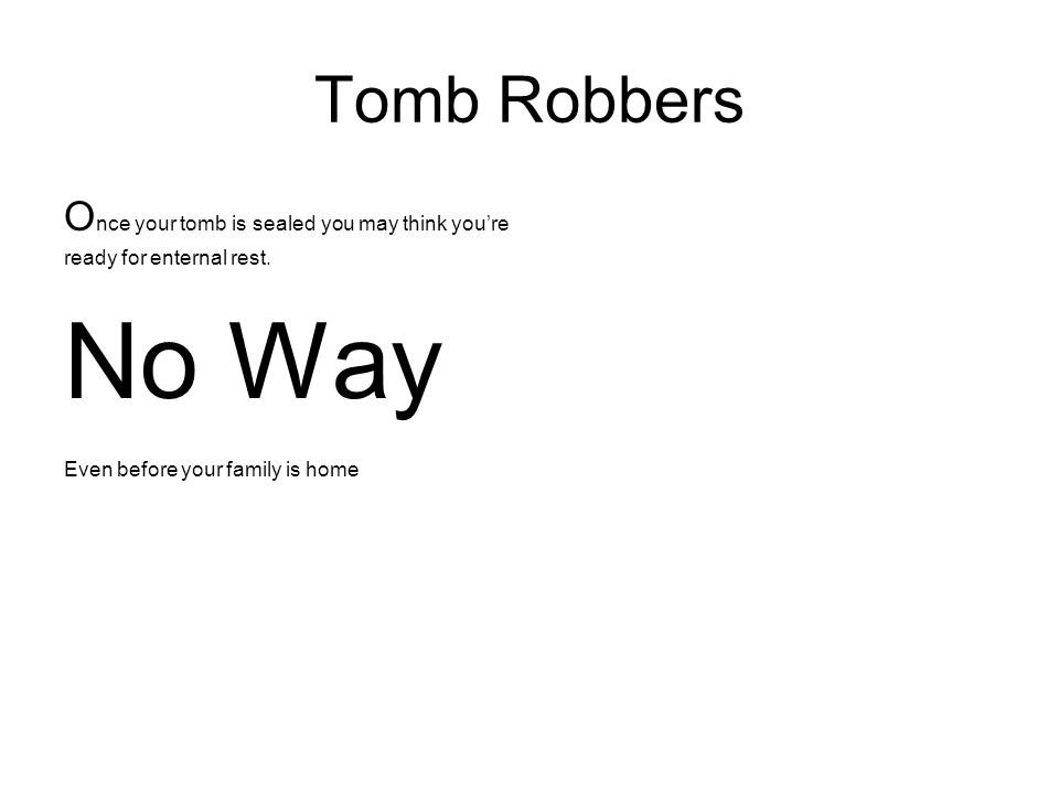 No Way Tomb Robbers Once your tomb is sealed you may think you're
