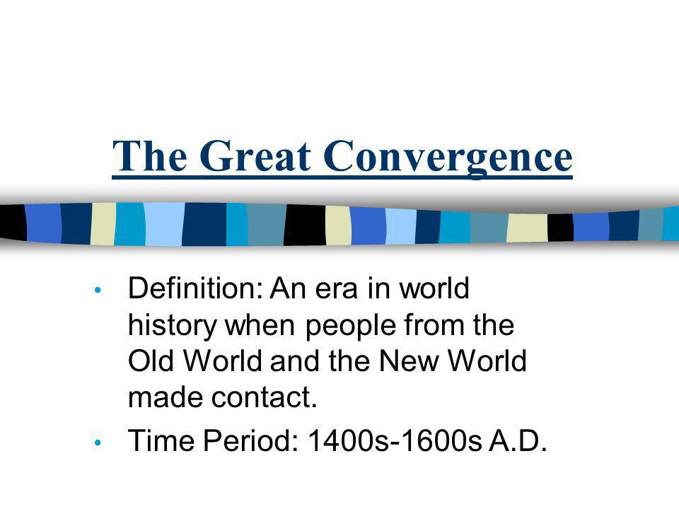 The Great Convergence Definition: An era in world history when people from the Old World and the New World made contact.