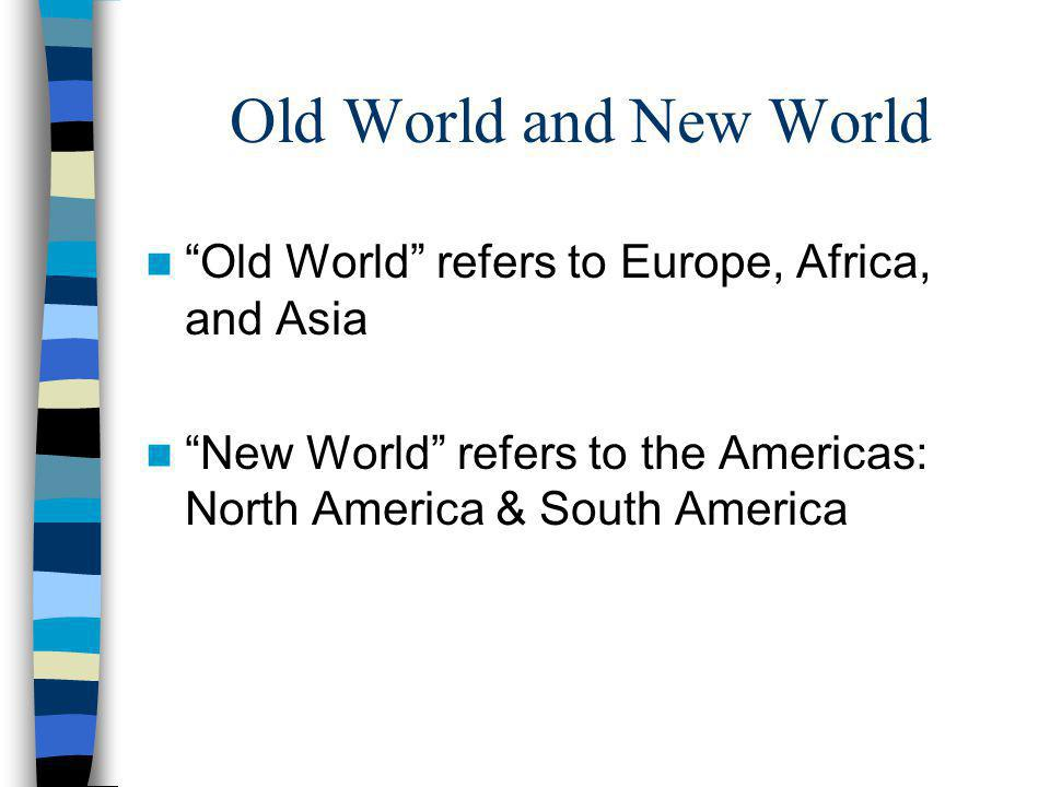 Old World and New World Old World refers to Europe, Africa, and Asia