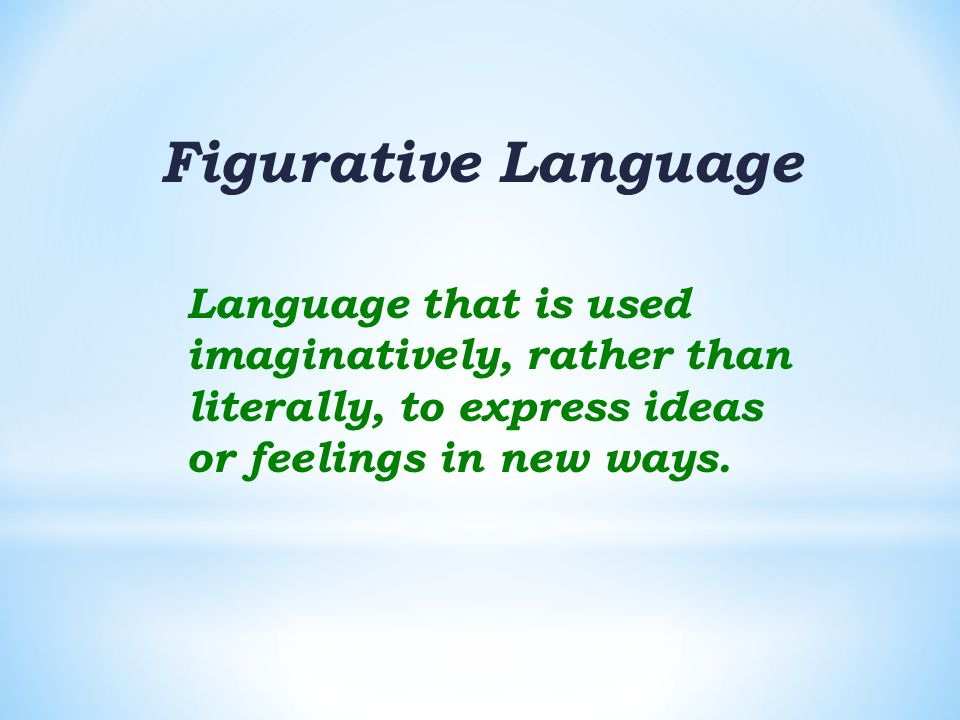 Figurative Language Language that is used imaginatively, rather than literally, to express ideas or feelings in new ways.