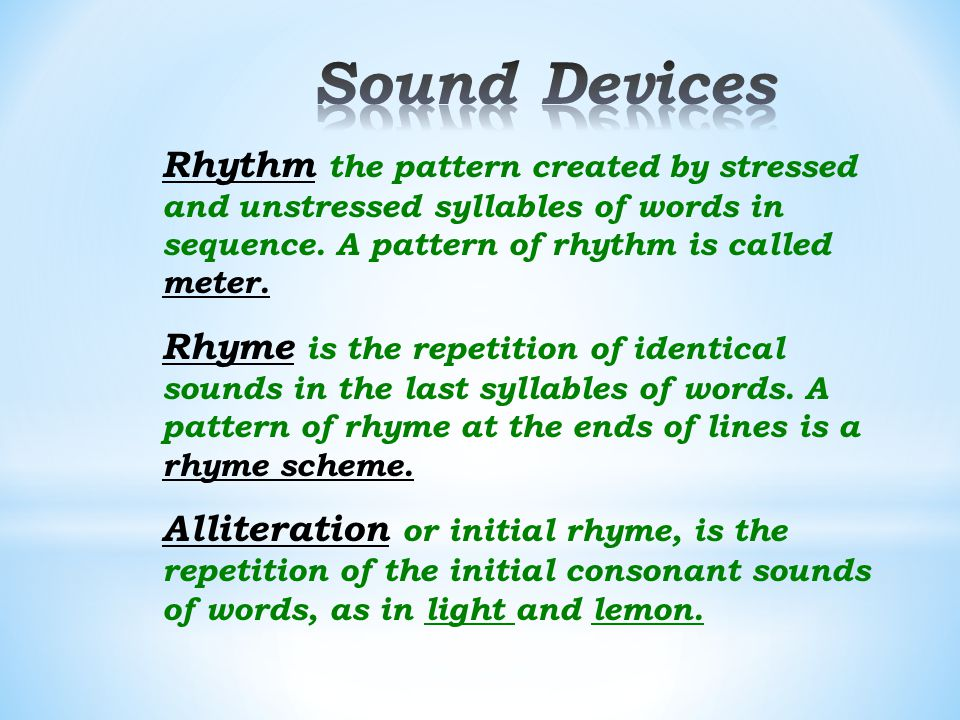 Sound Devices Rhythm the pattern created by stressed and unstressed syllables of words in sequence. A pattern of rhythm is called meter.