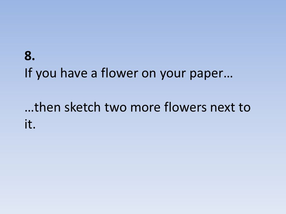 8. If you have a flower on your paper… …then sketch two more flowers next to it.