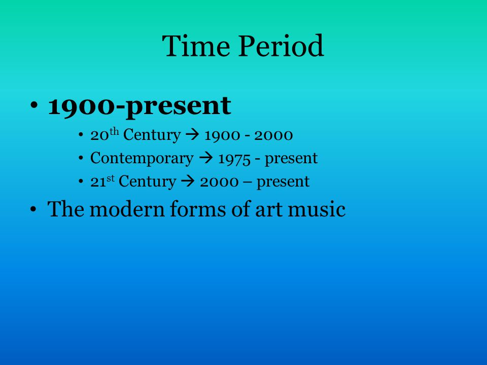 Time Period 1900-present The modern forms of art music