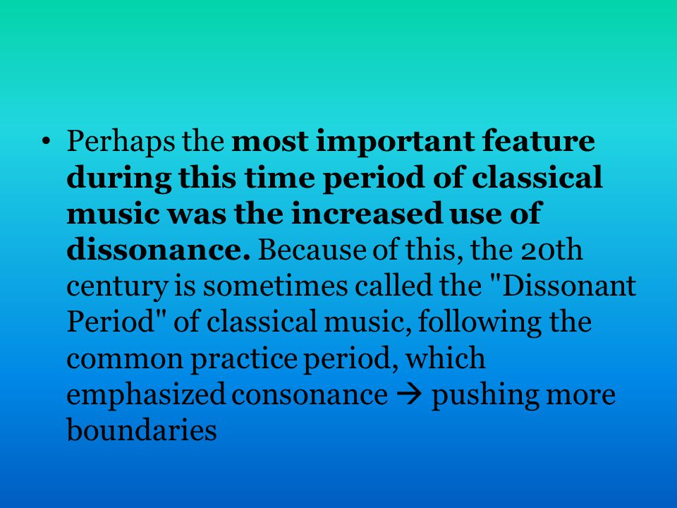 Perhaps the most important feature during this time period of classical music was the increased use of dissonance.