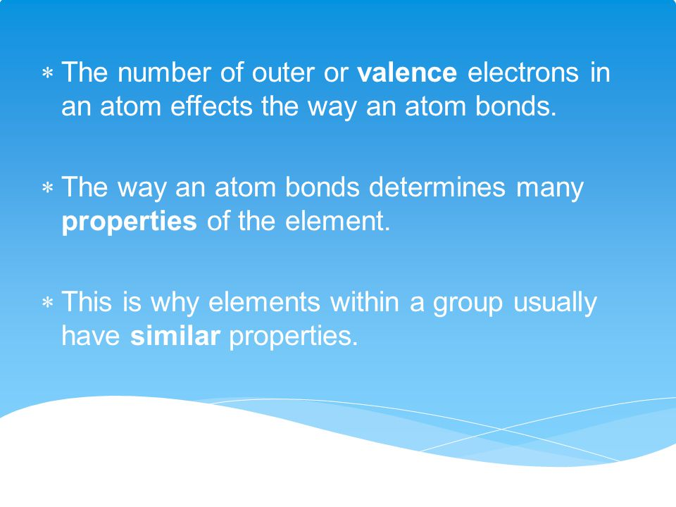 The number of outer or valence electrons in an atom effects the way an atom bonds.