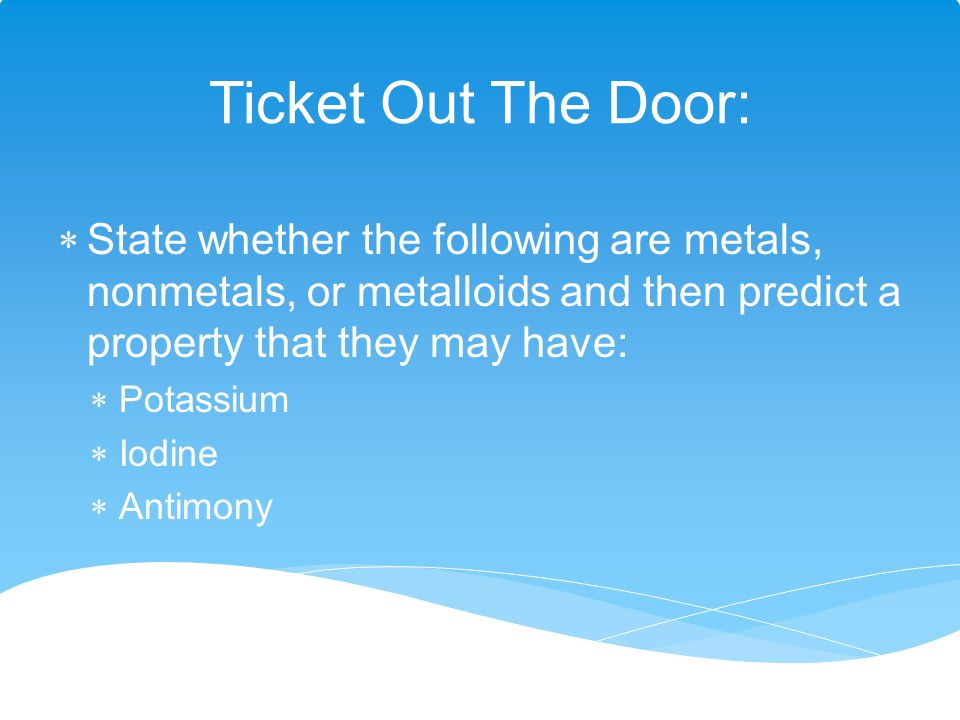 Ticket Out The Door: State whether the following are metals, nonmetals, or metalloids and then predict a property that they may have: