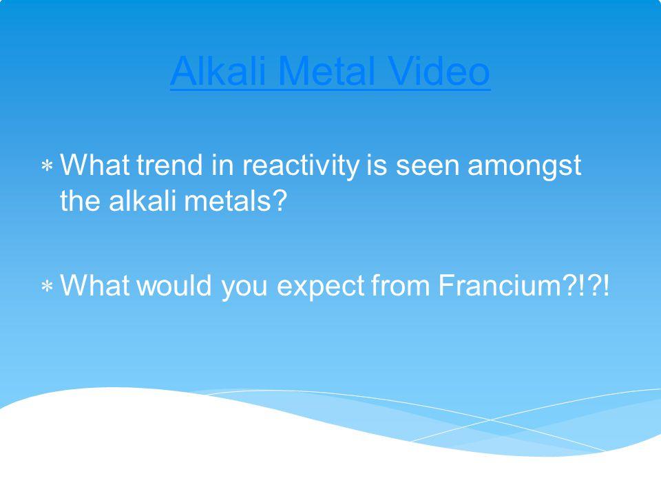 Alkali Metal Video What trend in reactivity is seen amongst the alkali metals.