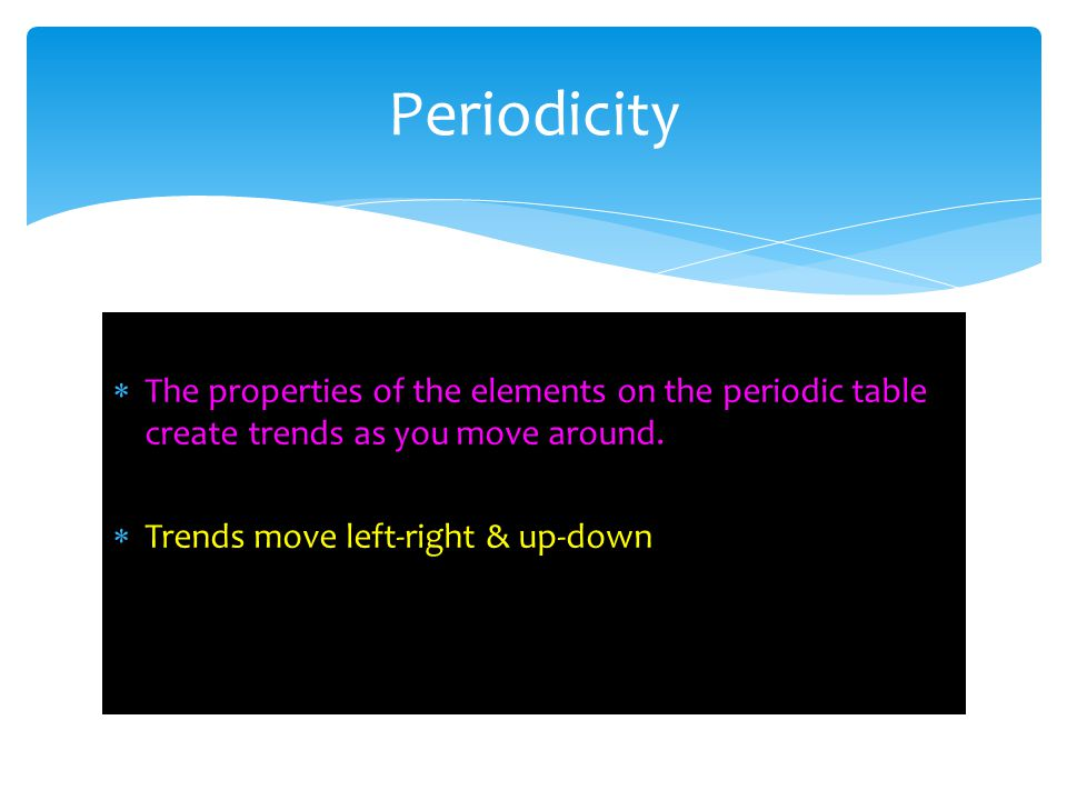 Periodicity The properties of the elements on the periodic table create trends as you move around.