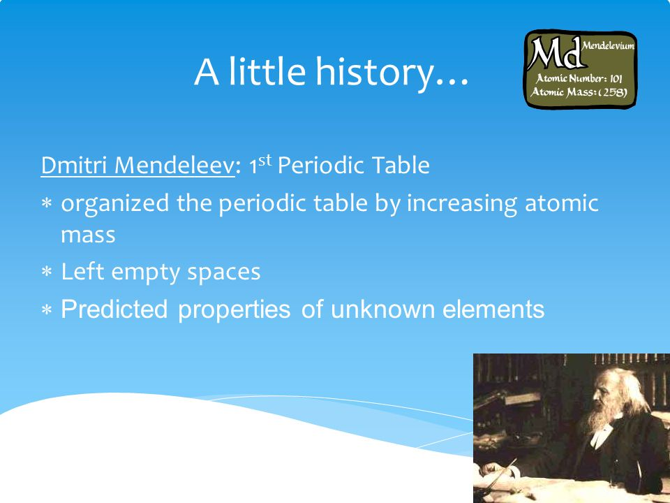 A little history… Dmitri Mendeleev: 1st Periodic Table