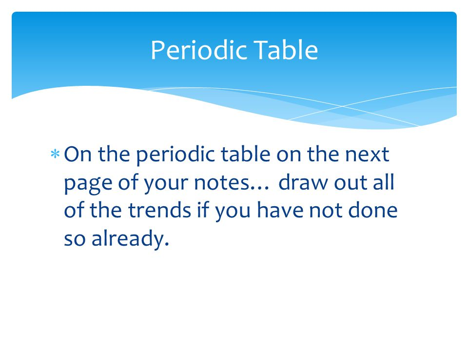 Periodic Table On the periodic table on the next page of your notes… draw out all of the trends if you have not done so already.