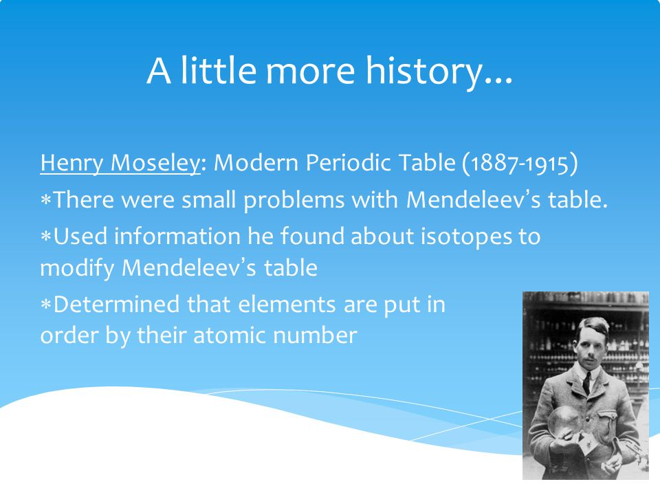A little more history... Henry Moseley: Modern Periodic Table (1887-1915) There were small problems with Mendeleev's table.