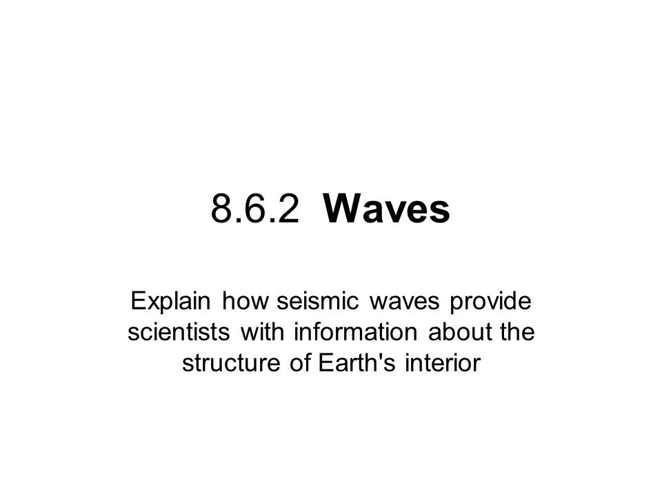 8.6.2 Waves Explain how seismic waves provide scientists with information about the structure of Earth s interior.