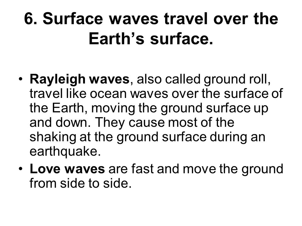 6. Surface waves travel over the Earth's surface.