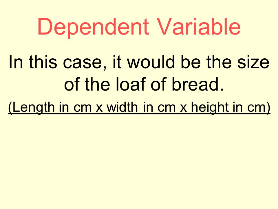 Dependent Variable In this case, it would be the size of the loaf of bread.